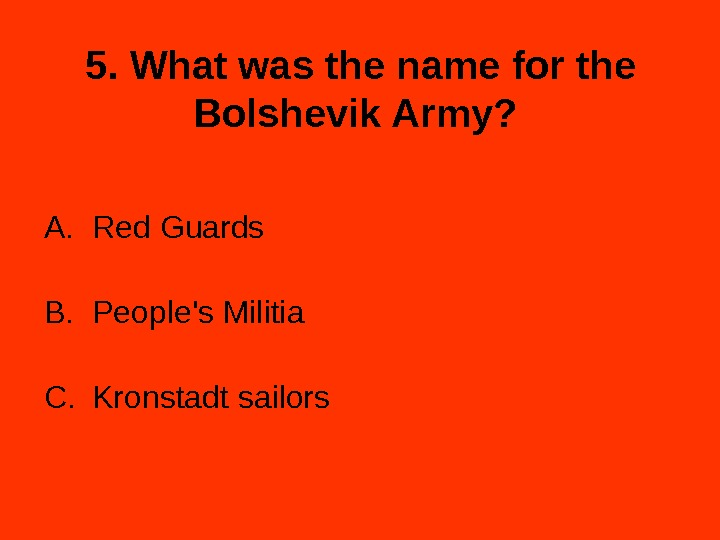 5. What was the name for the Bolshevik Army?  A. Red Guards B. People's Militia