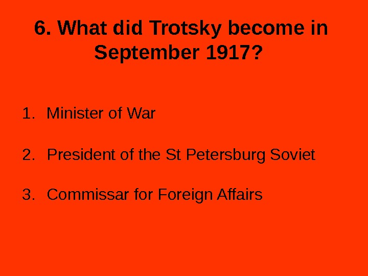 6. What did Trotsky become in September 1917?  1. Minister of War 2. President of
