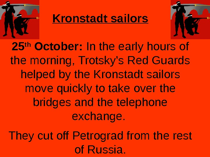 Kronstadt sailors 25 th October:  In the early hours of the morning, Trotsky's Red Guards