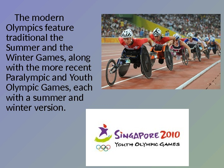 The modern Olympics feature traditional  the Summer and the Winter Games, along with the more