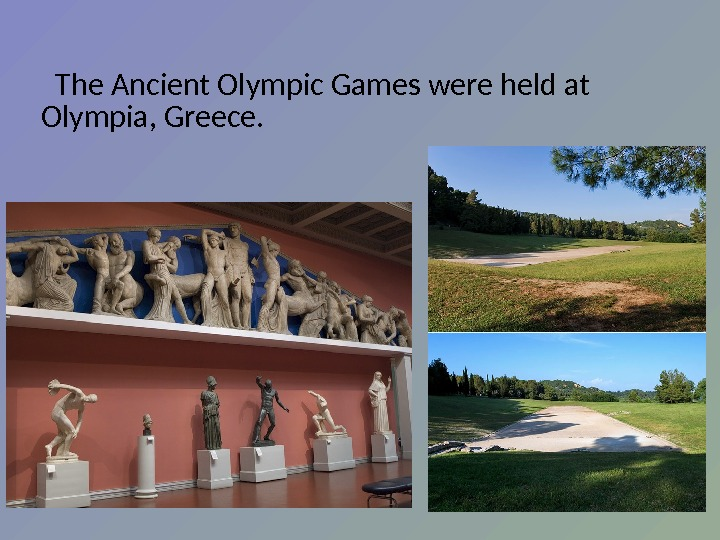 The Ancient Olympic Games were held at Olympia, Greece.