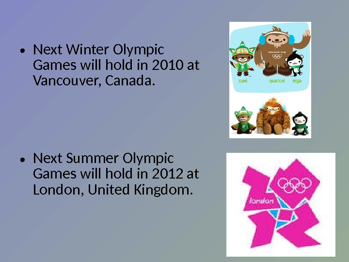 • Next Winter Olympic Games will h o ld in 2010 at Vancouver, Canada.