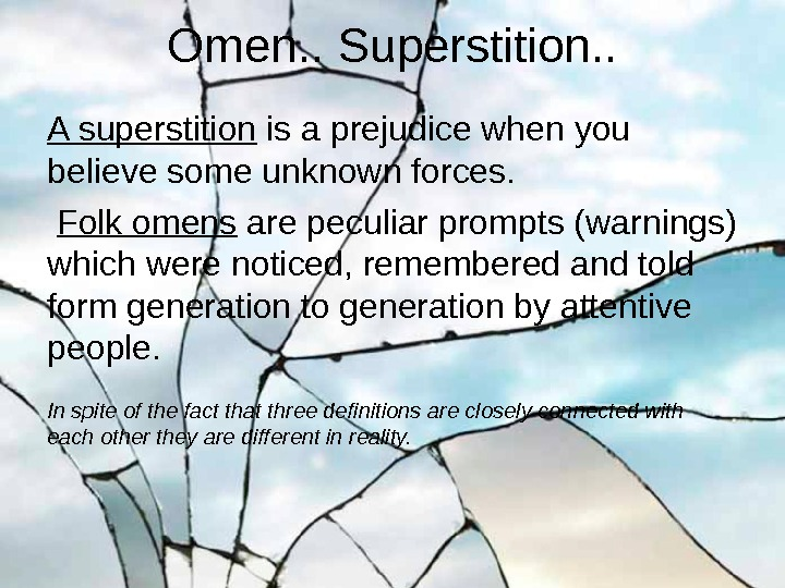 A superstition is a prejudice when you believe some unknown forces.  Folk omens are peculiar