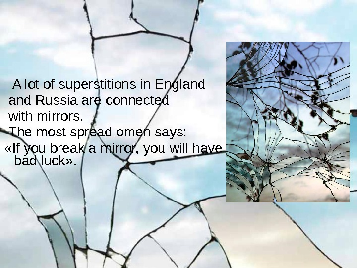 A lot of superstitions in England Russia are connected  with mirrors. The most