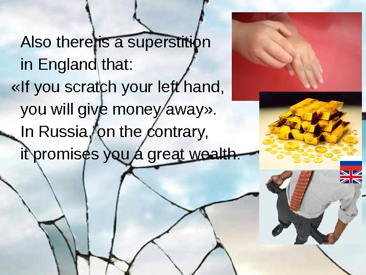 Also there is a superstition in England that: «If you scratch your left hand,
