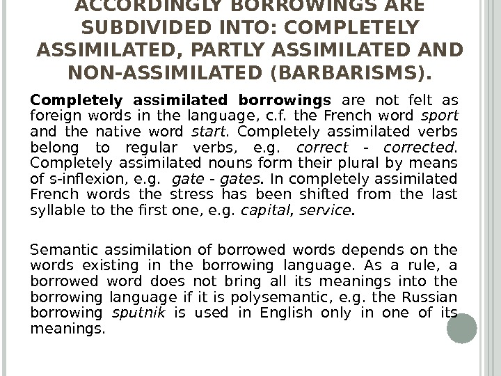 ACCORDINGLY BORROWINGS ARE SUBDIVIDED INTO: COMPLETELY ASSIMILATED, PARTLY ASSIMILATED AND NON-ASSIMILATED (BARBARISMS). Completely assimilated borrowings