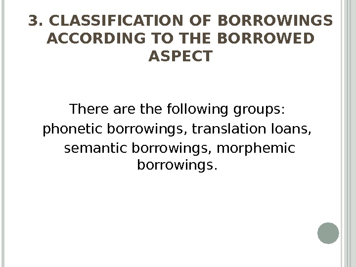 3. CLASSIFICATION OF BORROWINGS ACCORDING TO THE BORROWED ASPECT There are the following groups:  phonetic