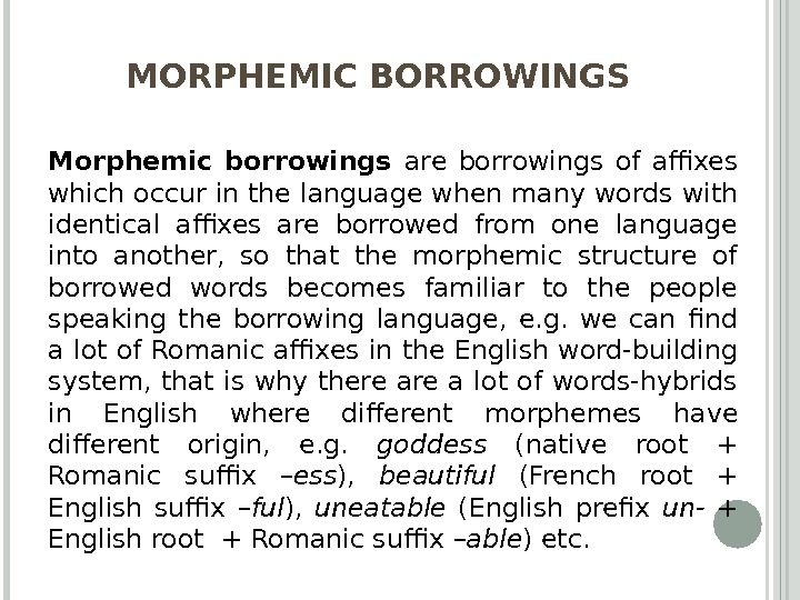 MORPHEMIC BORROWINGS Morphemic borrowings are borrowings of affixes which occur in the language when many words