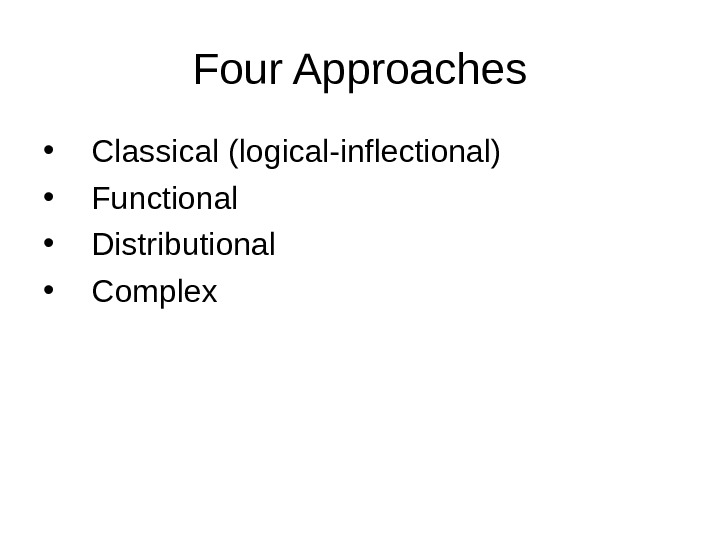Four Approaches • Classical (logical-inflectional) • Functional • Distributional • Complex