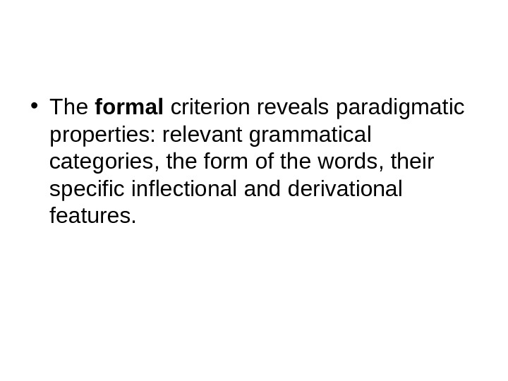 • The formal criterion reveals paradigmatic properties: relevant grammatical categories, the form of the words,