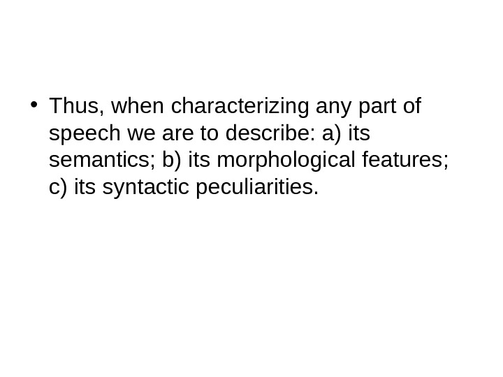 • Thus, when characterizing any part of speech we are to describe: a) its semantics;