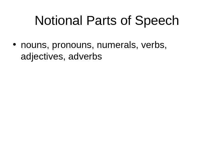 Notional Parts of Speech • nouns, pronouns, numerals, verbs,  adjectives, adverbs