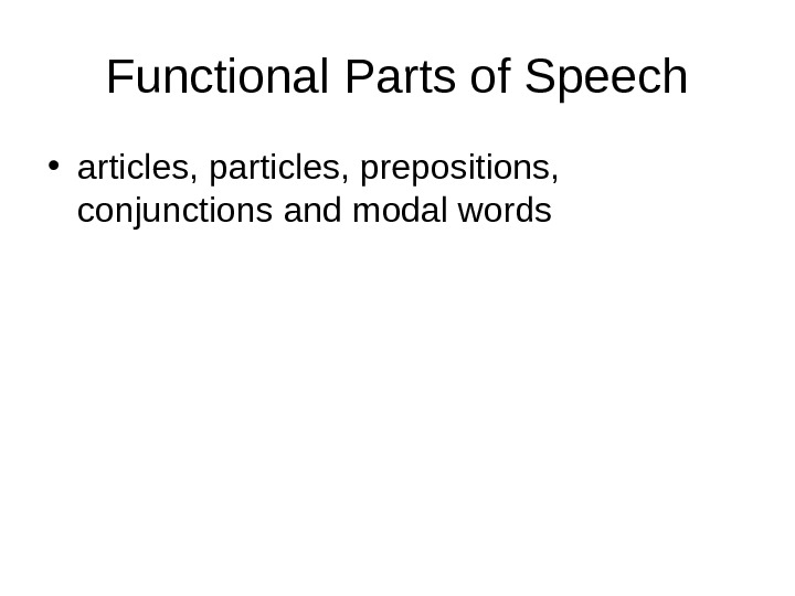 Functional Parts of Speech • articles, prepositions,  conjunctions and modal words