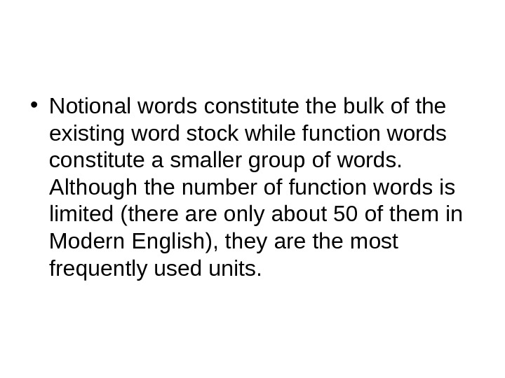 • Notional words constitute the bulk of the existing word stock while function words constitute