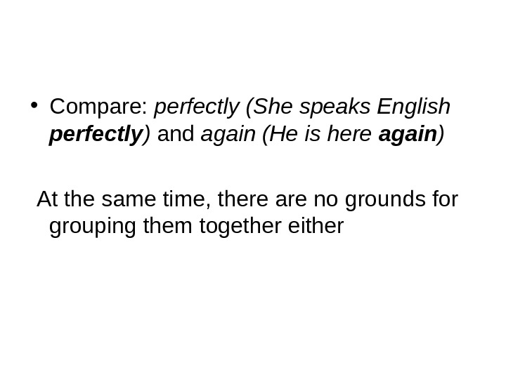 • Compare:  perfectly (She speaks English perfectly ) and again (He is here again