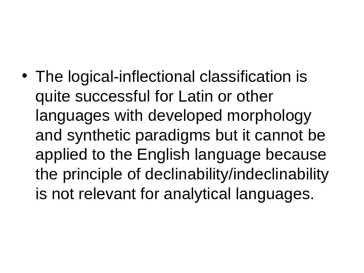• The logical-inflectional classification is quite successful for Latin or other languages with developed morphology
