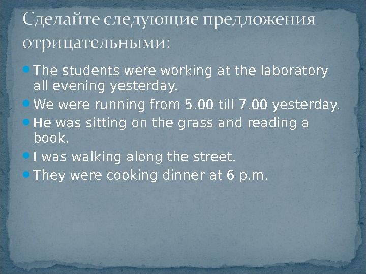 The students were working at the laboratory all evening yesterday.  We were running from