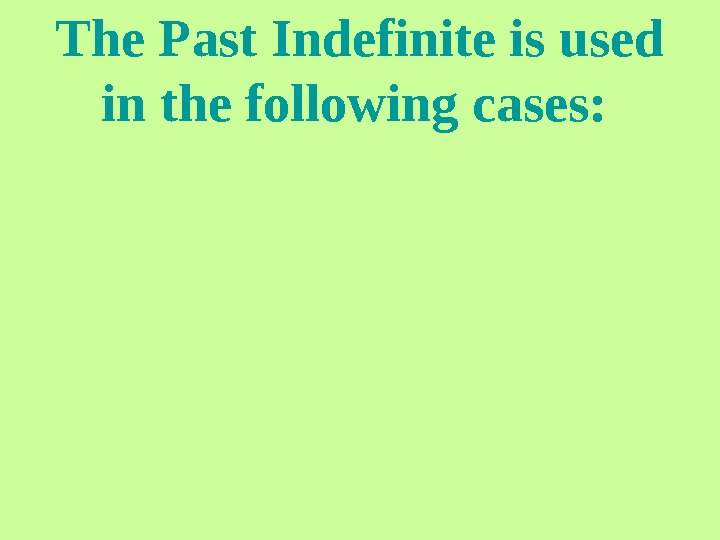 The Past Indefinite is used in the following cases: