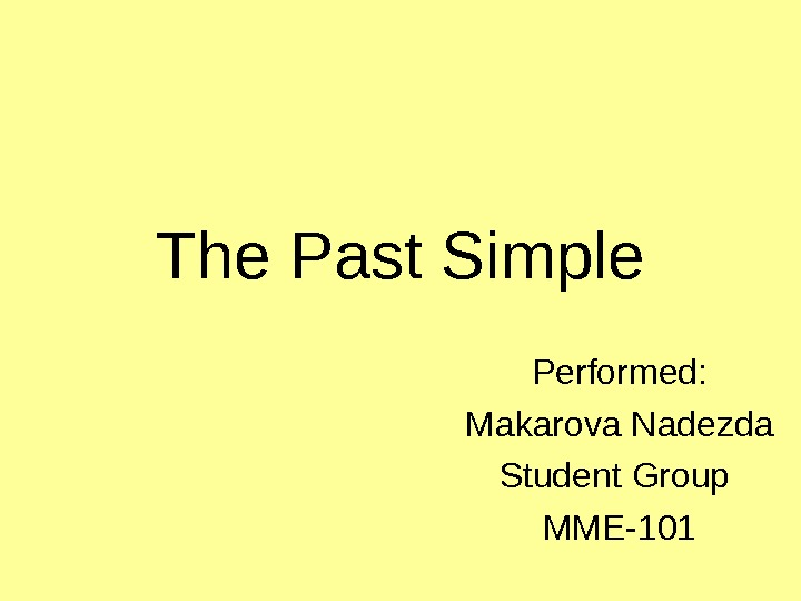 The Past Simple Performed: Makarova Nadezda Student Group MME-101