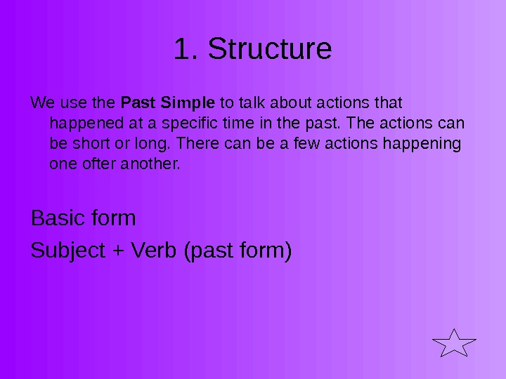 1. Structure We use the Past Simple to talk about actions that happened at