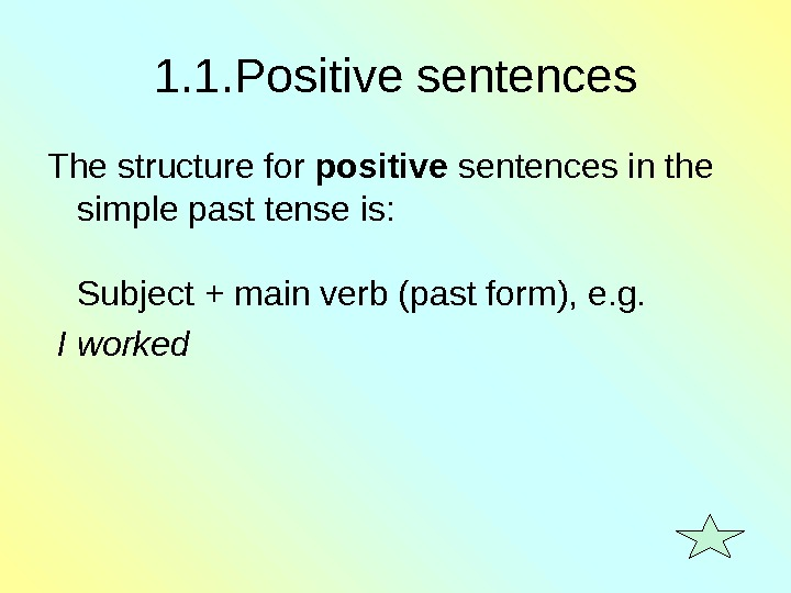 1. 1. Positive sentences The structure for positive sentences in the simple past tense