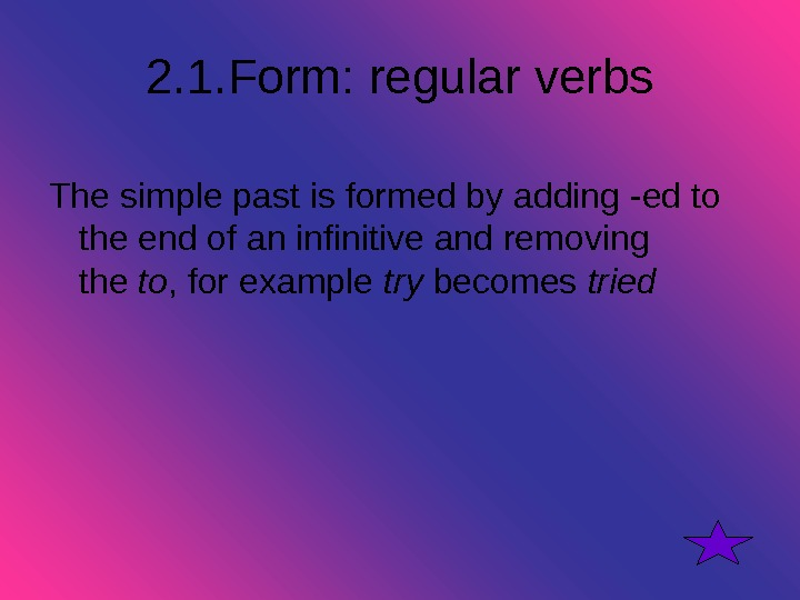 2. 1. Form: regular verbs The simple past is formed by adding -ed to