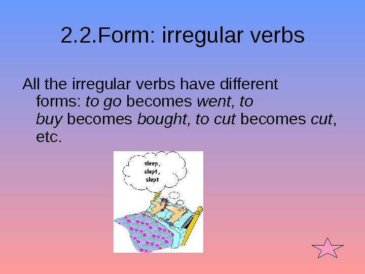 2. 2. Form: irregular verbs All the irregular verbs have different forms:  togo