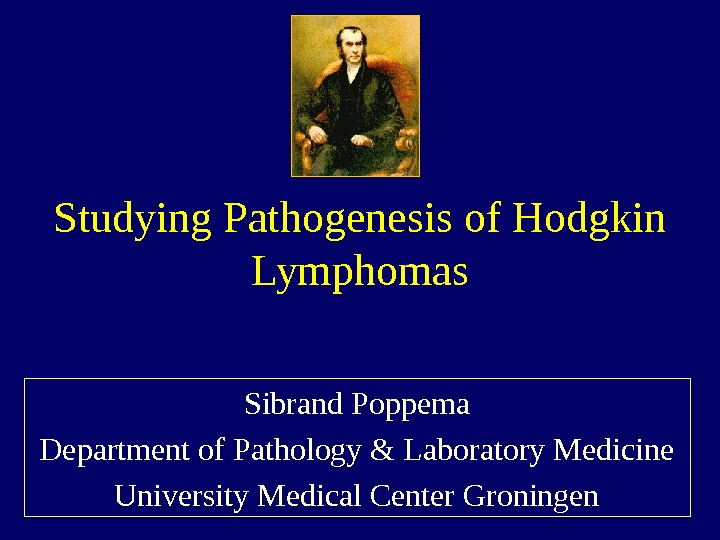 Studying Pathogenesis of Hodgkin Lymphomas Sibrand Poppema Department of Pathology & Laboratory Medicine University