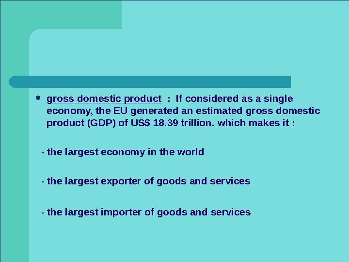 gross domestic product  :  If considered as a single economy, the EU generated