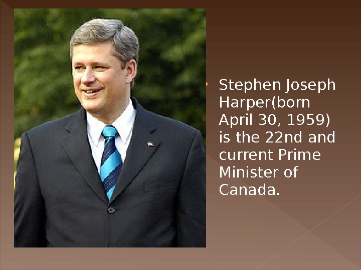 Stephen Joseph Harper(born April 30, 1959) is the 22 nd and current Prime Minister of