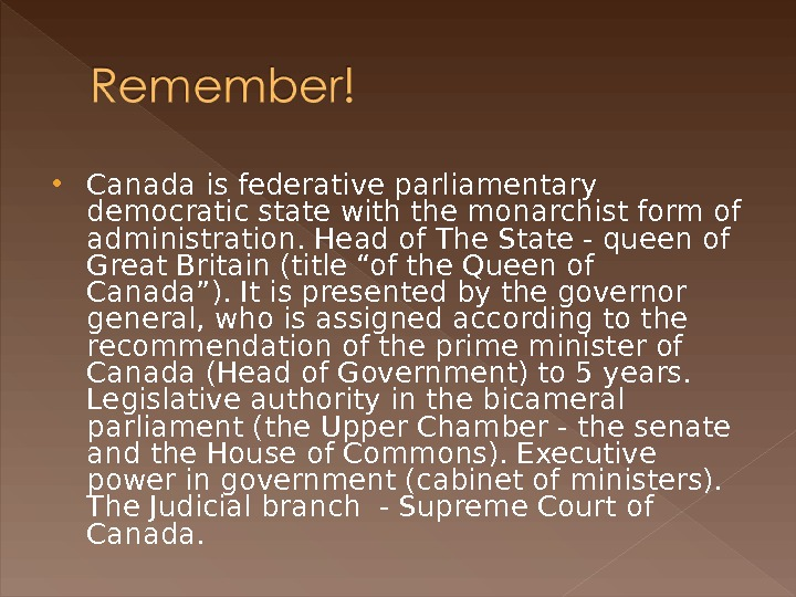 Canada is federative parliamentary democratic state with the monarchist form of administration. Head of The
