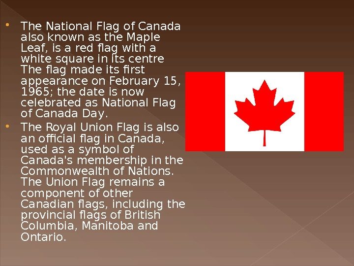 The National Flag of Canada also known as the Maple Leaf, is a red flag