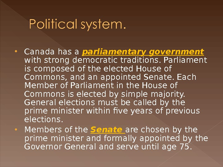 Canada has a parliamentary government  with strong democratic traditions. Parliament is composed of the