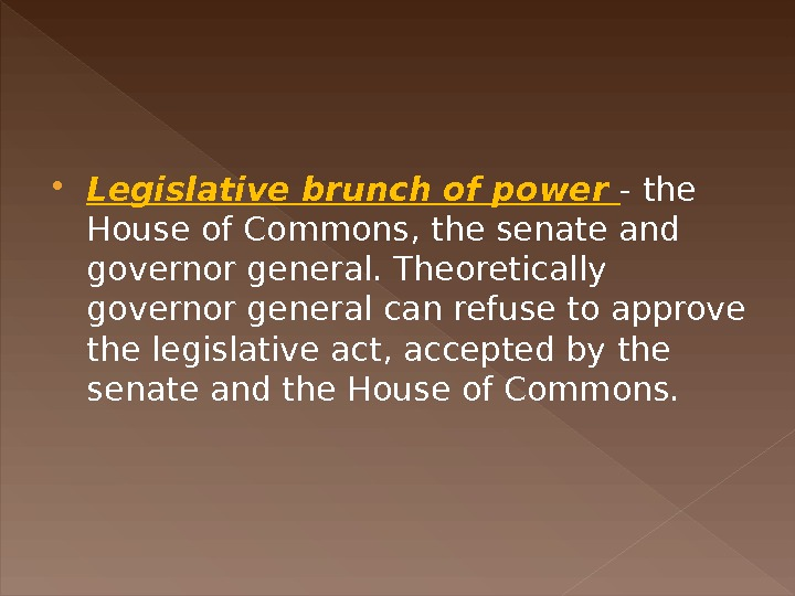 Legislative brunch of power - the House of Commons, the senate and governor general. Theoretically
