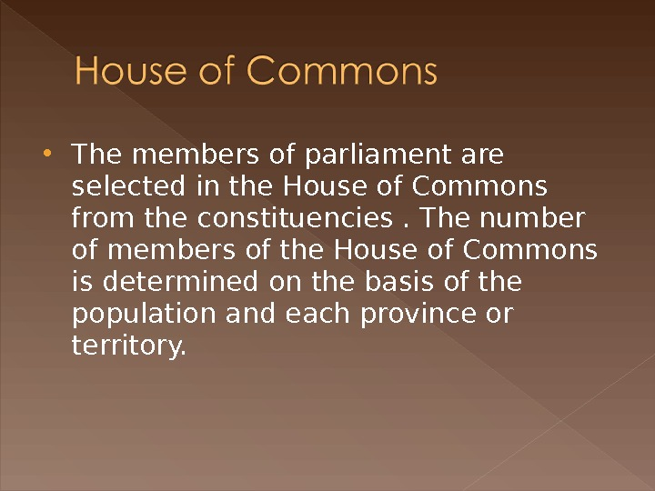 The members of parliament are selected in the House of Commons from the constituencies. The