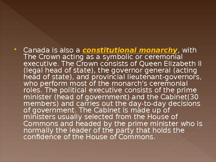 Canada is also a constitutional monarchy , with The Crown acting as a symbolic or