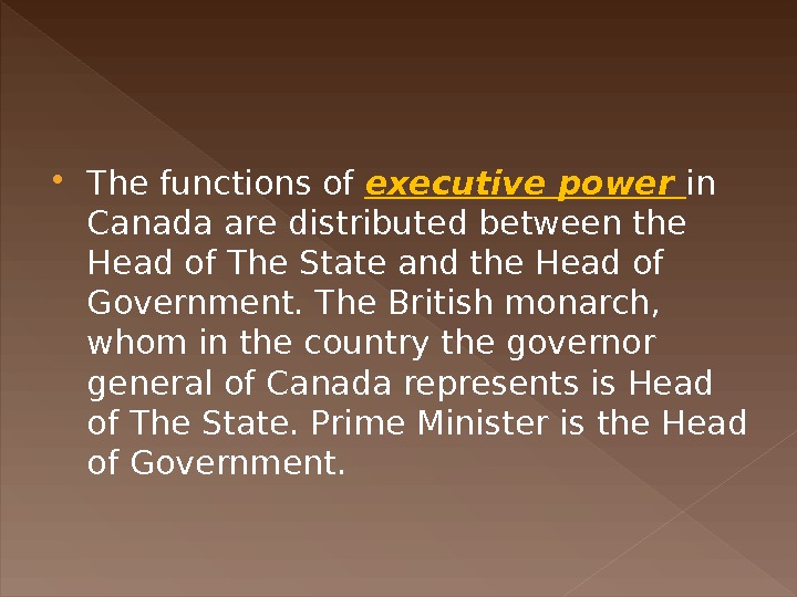 The functions of executive power in Canada are distributed between the Head of The State