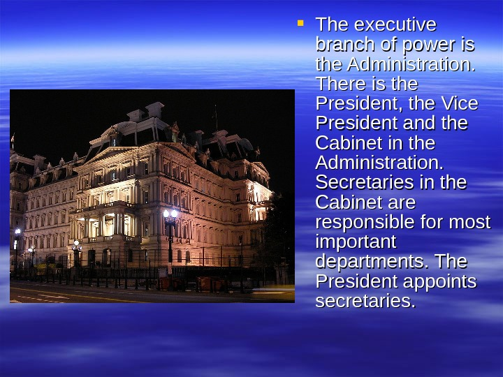 The executive branch of power is the Administration.  There is the President, the Vice