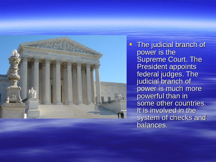 The judicial branch of power is the Supreme Court. The President appoints federal judges. The