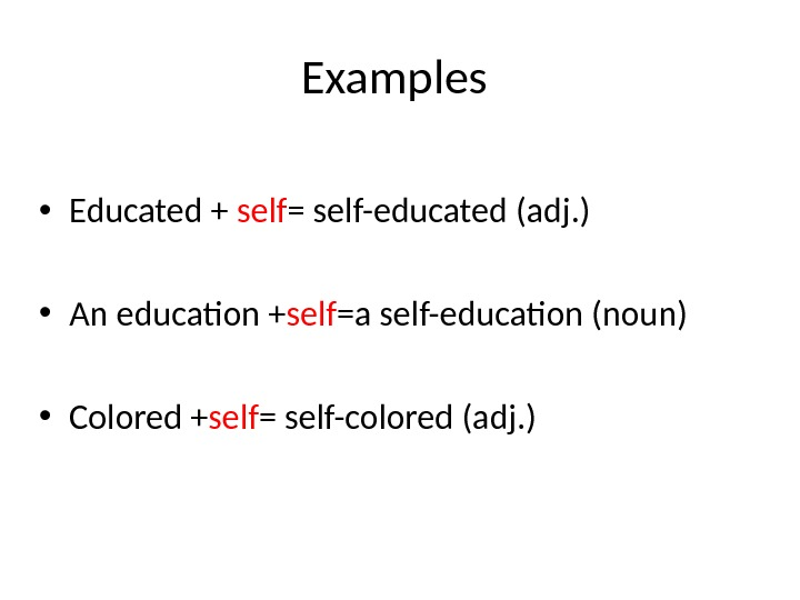 Examples  • Educated + self = self-educated (adj. ) • An education + self =a