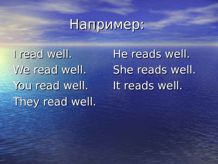 Например:  I I read well. We read well. You read well. They read