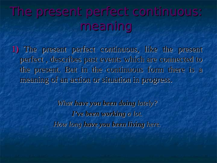 The present perfect continuous:  meaning 1)1)  The present perfect continuous,  like the present