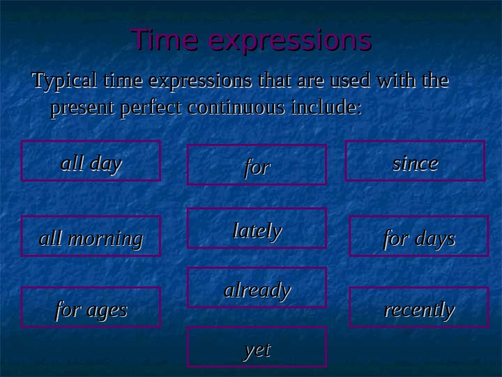 Time expressions Typical time expressions that are used with the present perfect continuous include: all day