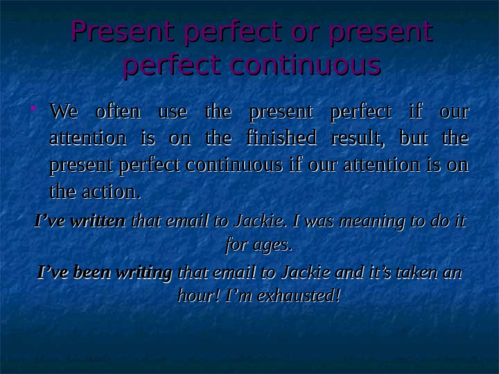 Present perfect  or present perfect continuous We often use the present perfect if our attention