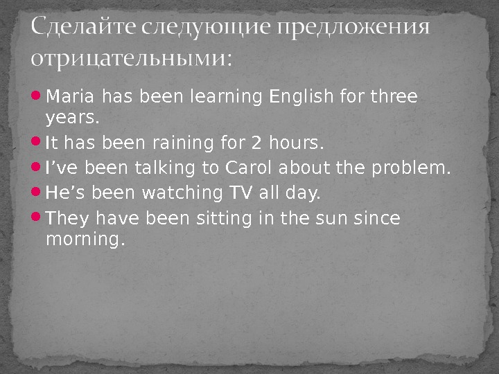 Maria has been learning English for three years.  It has been raining for 2