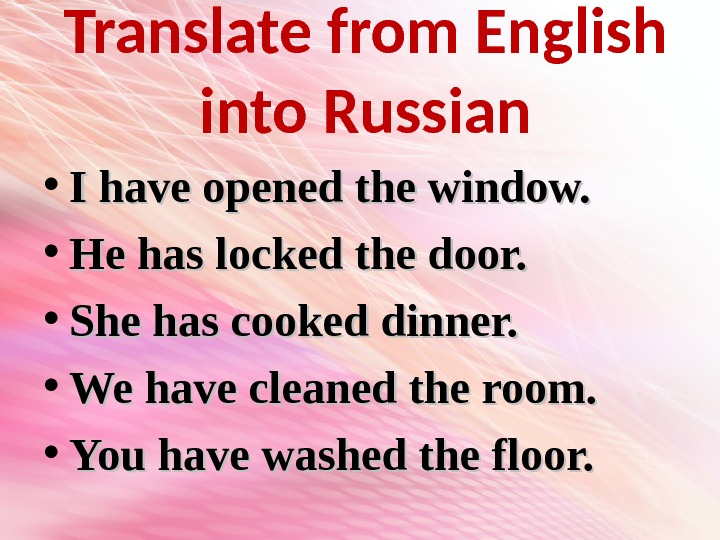 Translate from English into Russian • I have opened the window.  • He has locked