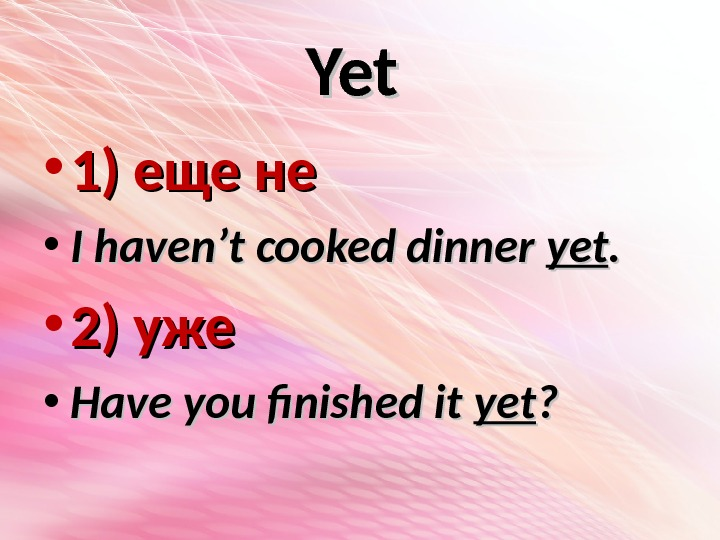 Yet  • 1) еще не • I haven't cooked dinner yetyet. .  • 2)