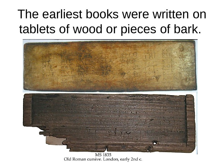 The earliest books were written on tablets of wood or pieces of bark.
