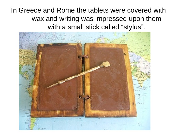 In Greece and Rome the tablets were covered with wax and writing was impressed