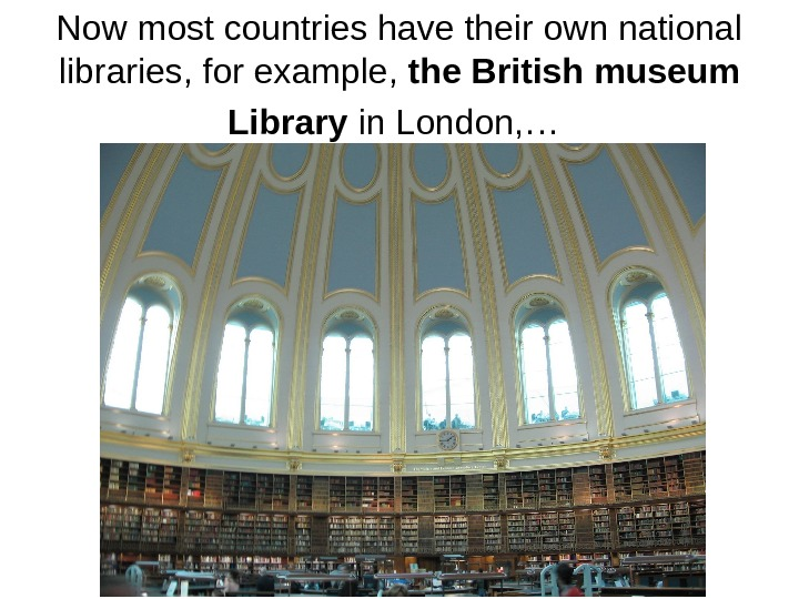 Now most countries have their own national libraries, for example,  the British museum